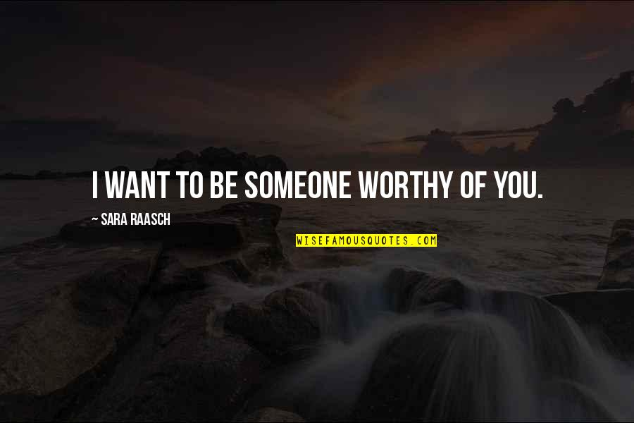 Tothero Quotes By Sara Raasch: I want to be someone worthy of you.
