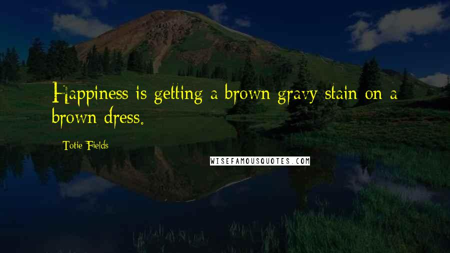 Totie Fields quotes: Happiness is getting a brown gravy stain on a brown dress.