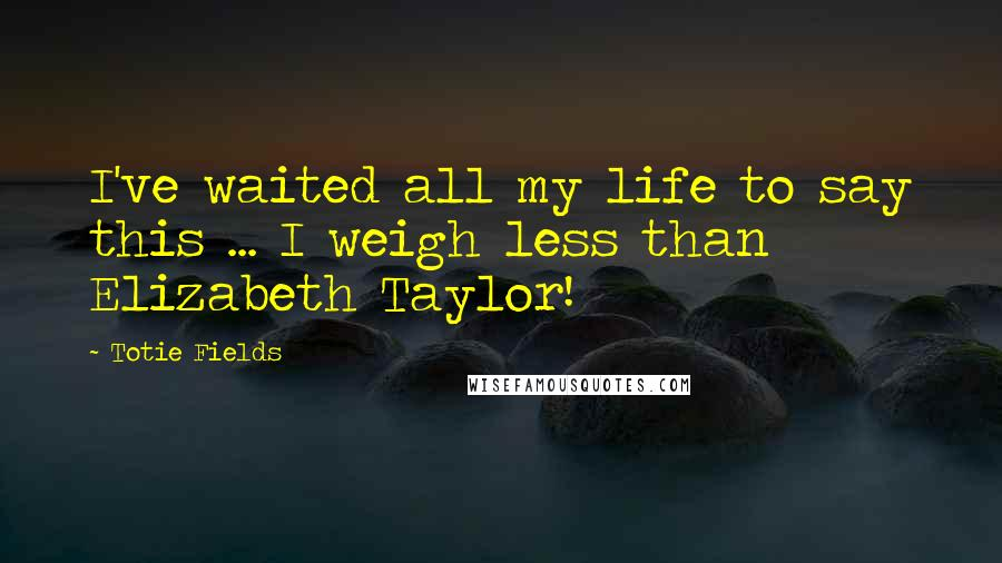 Totie Fields quotes: I've waited all my life to say this ... I weigh less than Elizabeth Taylor!