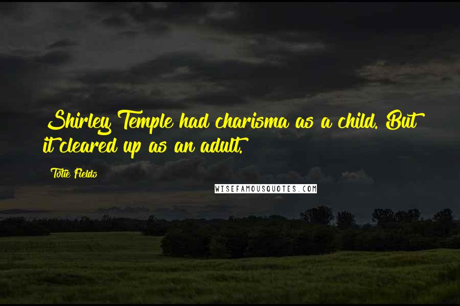 Totie Fields quotes: Shirley Temple had charisma as a child. But it cleared up as an adult.