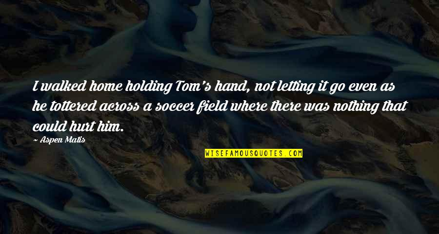 Tottered Quotes By Aspen Matis: I walked home holding Tom's hand, not letting