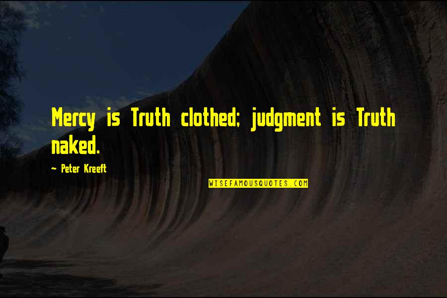 Tottered Quotes By Peter Kreeft: Mercy is Truth clothed; judgment is Truth naked.