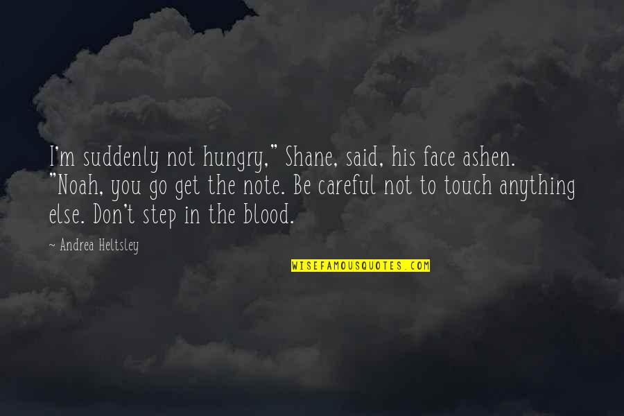 "Touch My Face Quotes By Andrea Heltsley: I'm suddenly not hungry,"" Shane, said, his face"