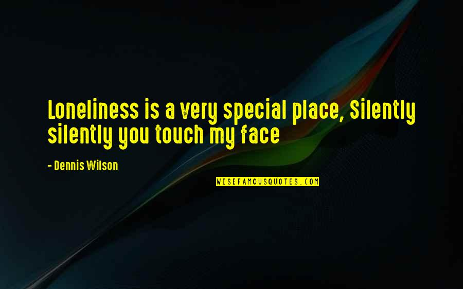 Touch My Face Quotes By Dennis Wilson: Loneliness is a very special place, Silently silently