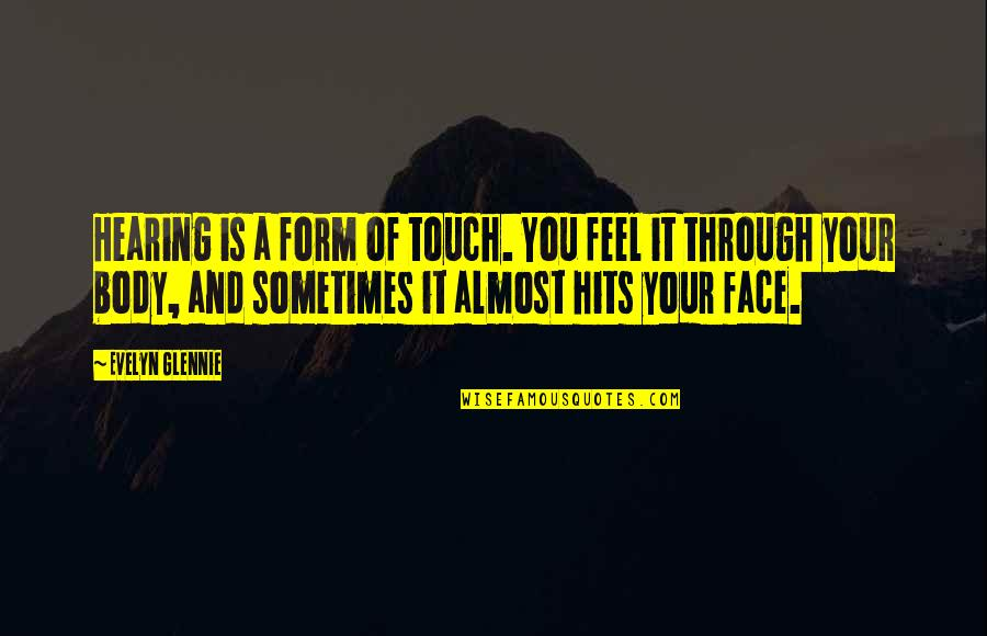 Touch My Face Quotes By Evelyn Glennie: Hearing is a form of touch. You feel