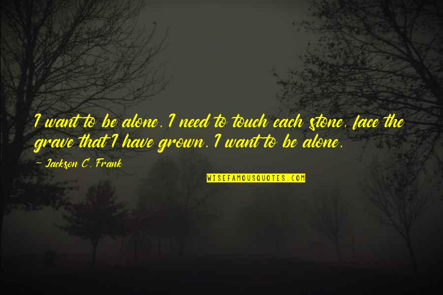 Touch My Face Quotes By Jackson C. Frank: I want to be alone. I need to