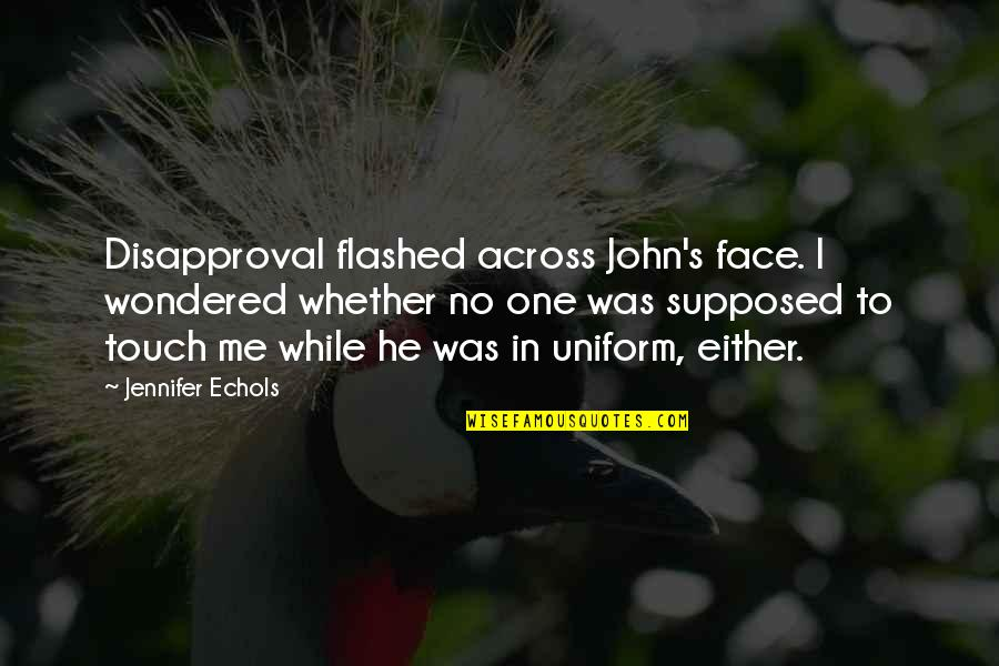 Touch My Face Quotes By Jennifer Echols: Disapproval flashed across John's face. I wondered whether