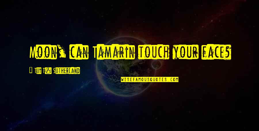 Touch My Face Quotes By Tui T. Sutherland: Moon, can Tamarin touch your face?