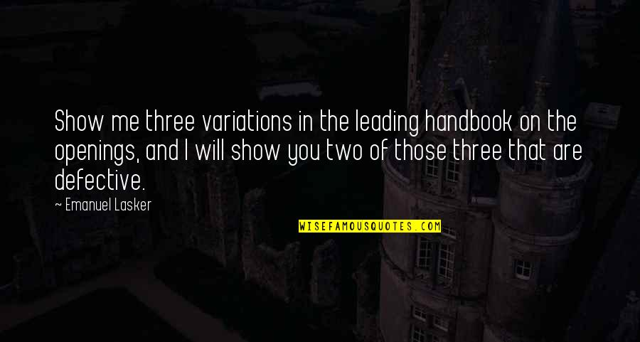 Touched Our Lives Quotes By Emanuel Lasker: Show me three variations in the leading handbook