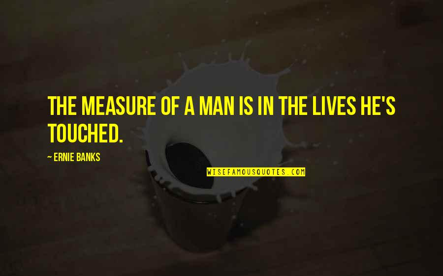 Touched Our Lives Quotes By Ernie Banks: The measure of a man is in the