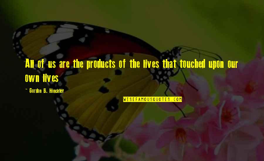 Touched Our Lives Quotes By Gordon B. Hinckley: All of us are the products of the
