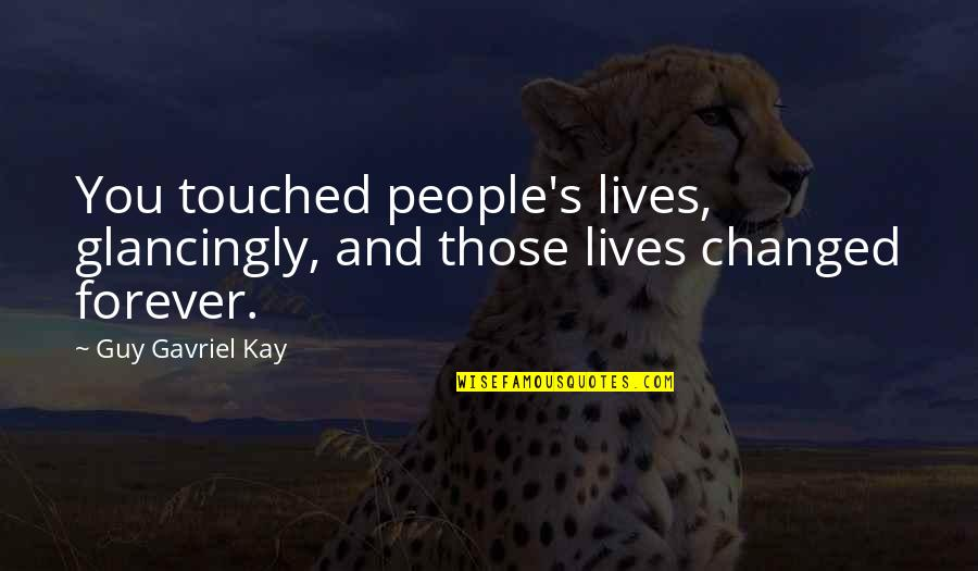 Touched Our Lives Quotes By Guy Gavriel Kay: You touched people's lives, glancingly, and those lives