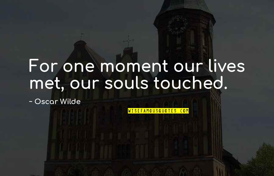 Touched Our Lives Quotes By Oscar Wilde: For one moment our lives met, our souls
