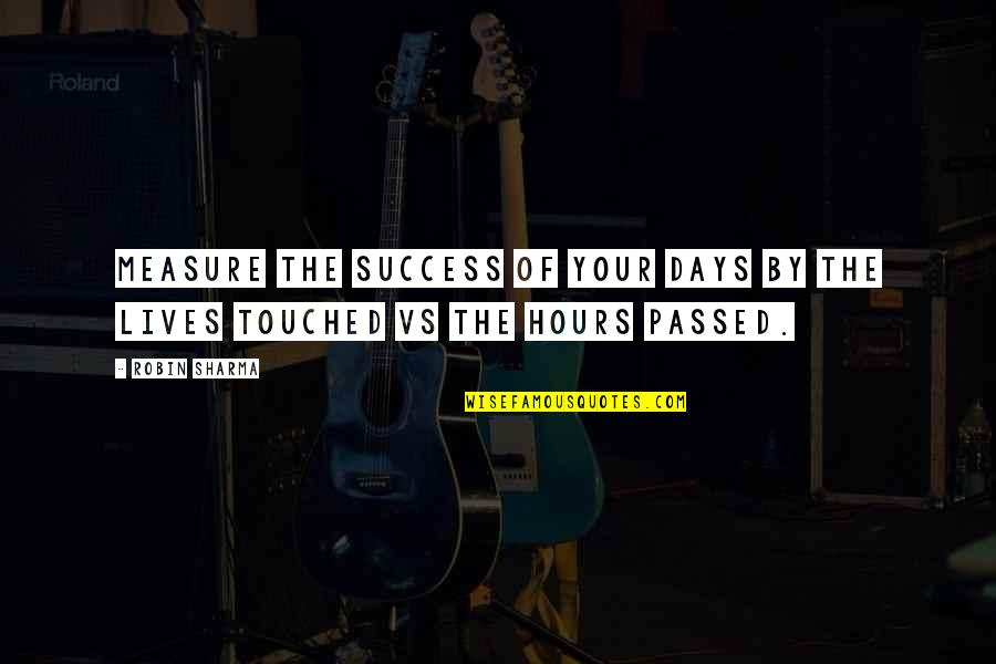 Touched Our Lives Quotes By Robin Sharma: Measure the success of your days by the