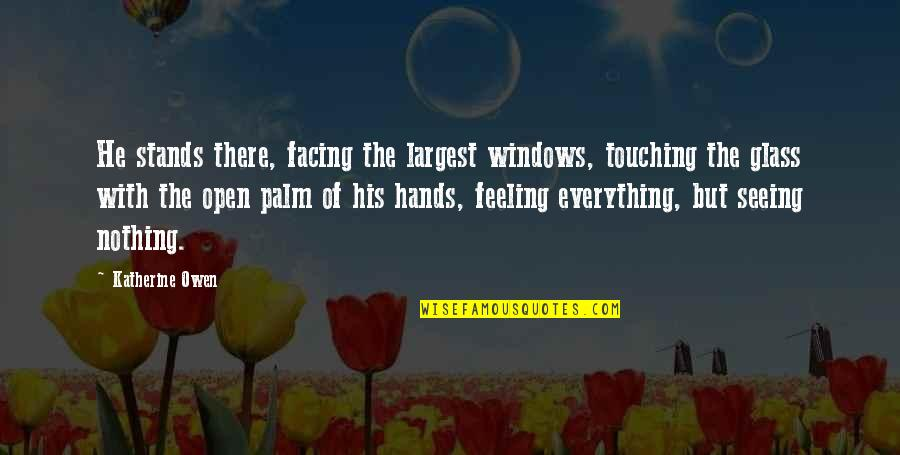 Touching Hands Quotes By Katherine Owen: He stands there, facing the largest windows, touching