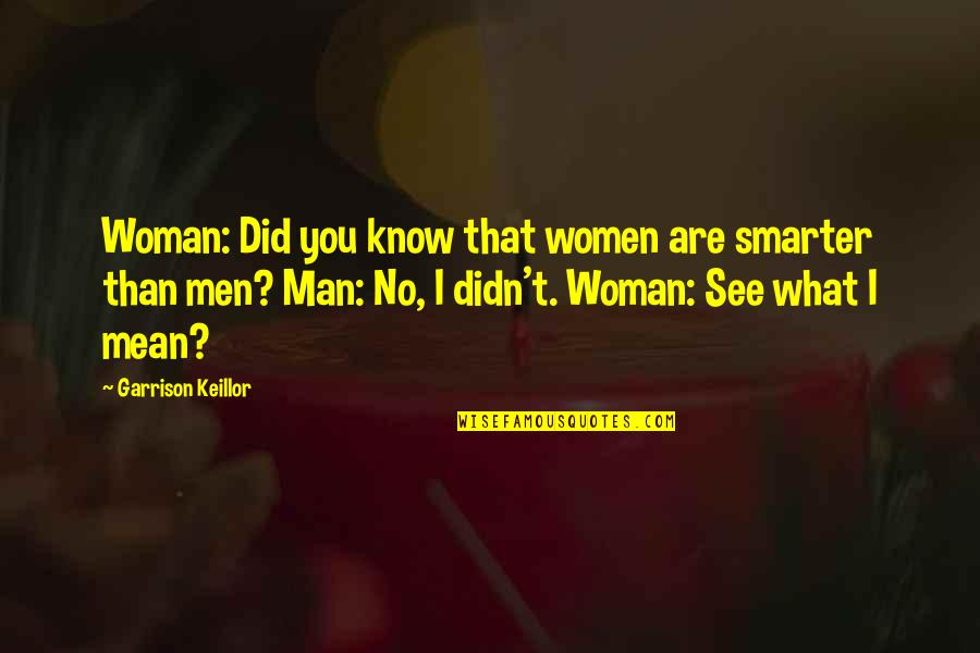 Touching People's Hearts Quotes By Garrison Keillor: Woman: Did you know that women are smarter