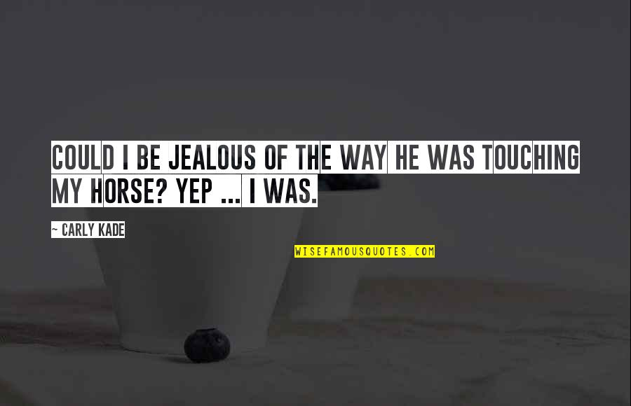 Touching Quotes By Carly Kade: Could I be jealous of the way he