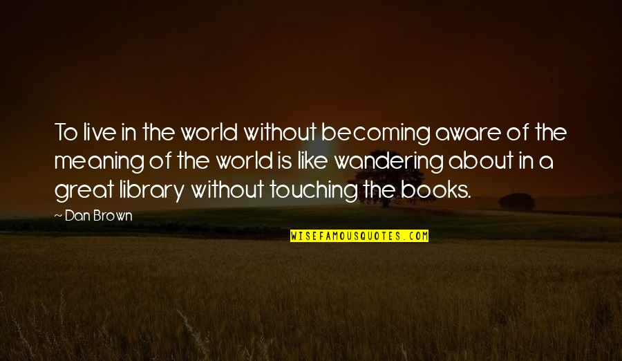 Touching Quotes By Dan Brown: To live in the world without becoming aware