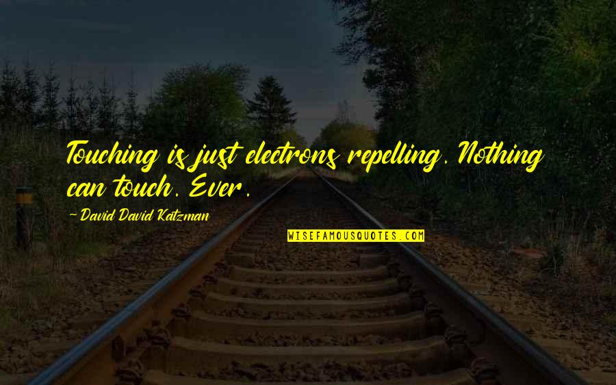 Touching Quotes By David David Katzman: Touching is just electrons repelling. Nothing can touch.