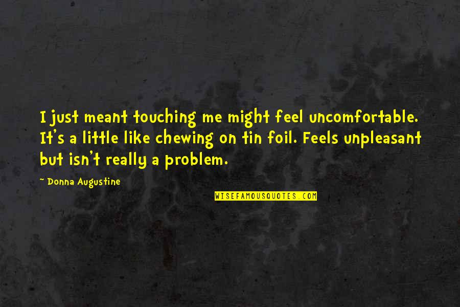 Touching Quotes By Donna Augustine: I just meant touching me might feel uncomfortable.