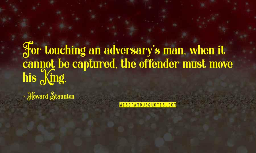 Touching Quotes By Howard Staunton: For touching an adversary's man, when it cannot