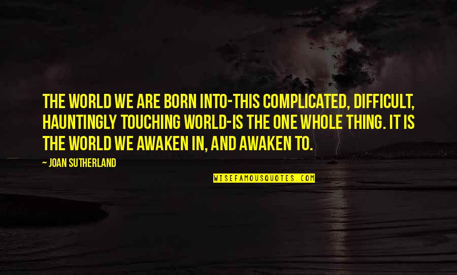 Touching Quotes By Joan Sutherland: The world we are born into-this complicated, difficult,