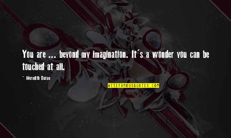 Touching Quotes By Meredith Duran: You are ... beyond my imagination. It's a