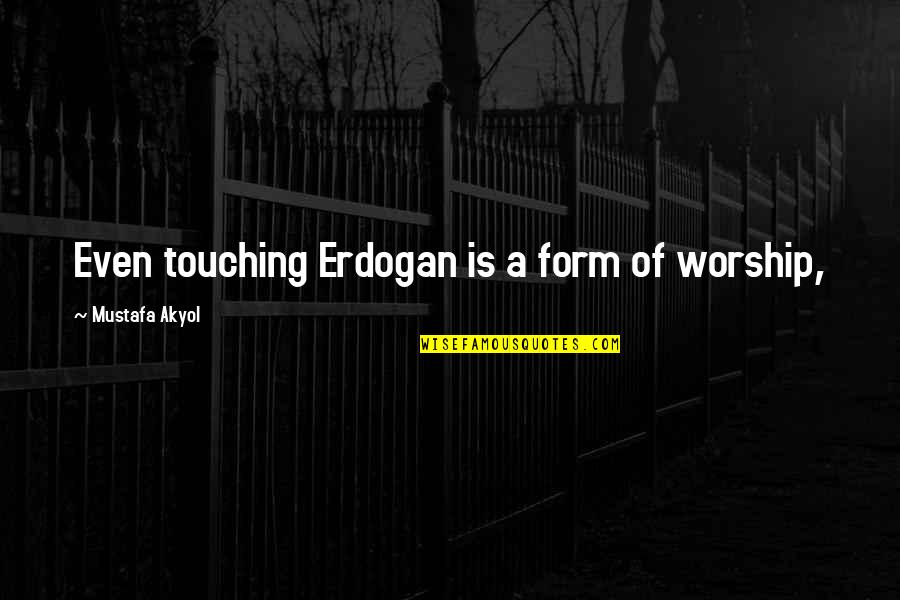 Touching Quotes By Mustafa Akyol: Even touching Erdogan is a form of worship,
