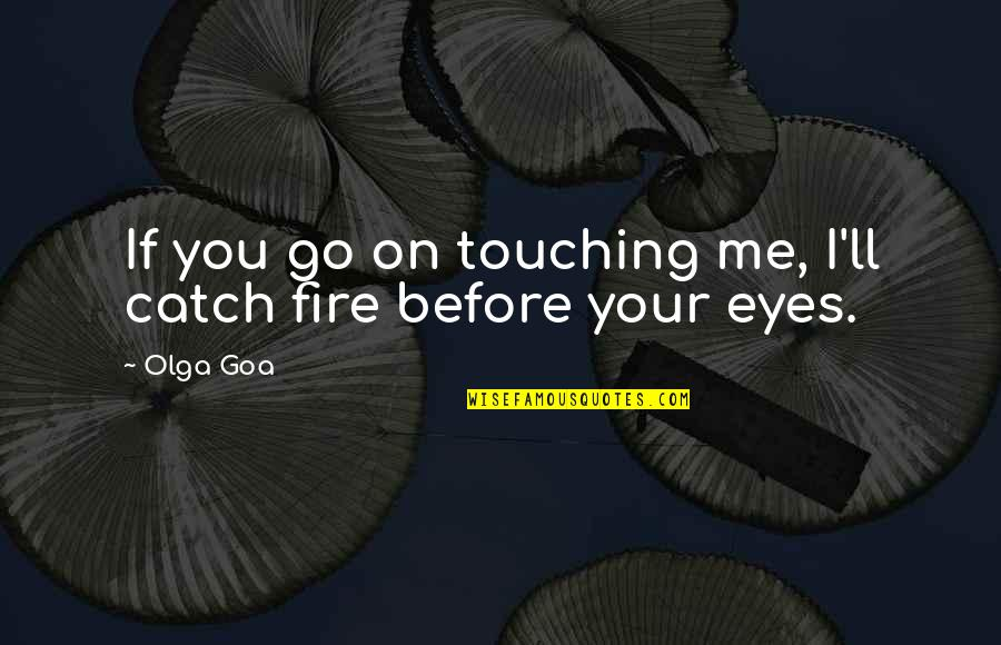 Touching Quotes By Olga Goa: If you go on touching me, I'll catch
