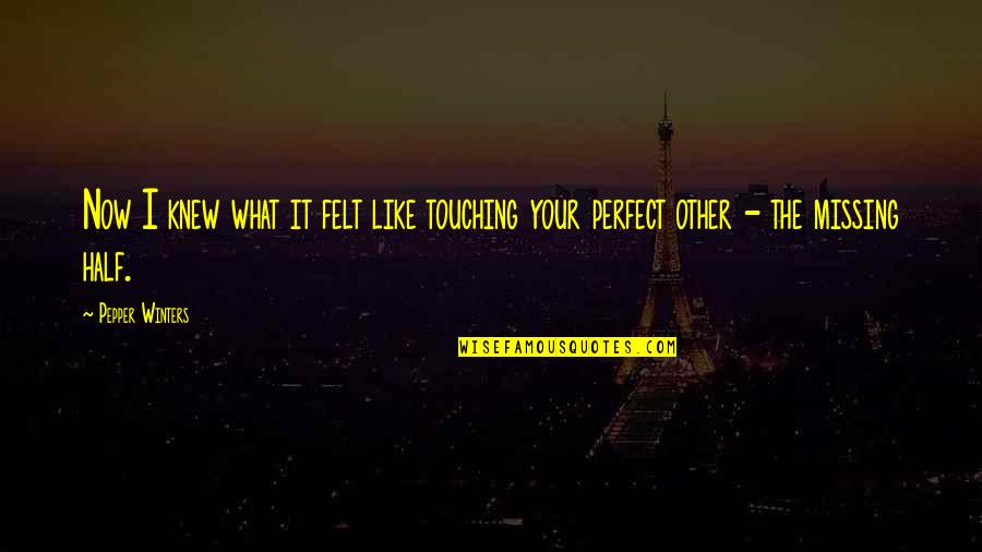 Touching Quotes By Pepper Winters: Now I knew what it felt like touching