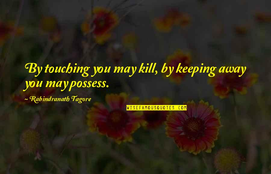 Touching Quotes By Rabindranath Tagore: By touching you may kill, by keeping away