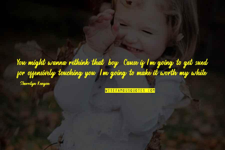 Touching Quotes By Sherrilyn Kenyon: You might wanna rethink that, boy. 'Cause if
