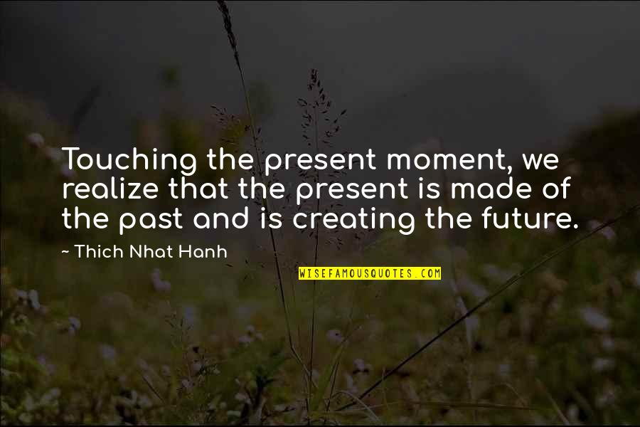 Touching Quotes By Thich Nhat Hanh: Touching the present moment, we realize that the