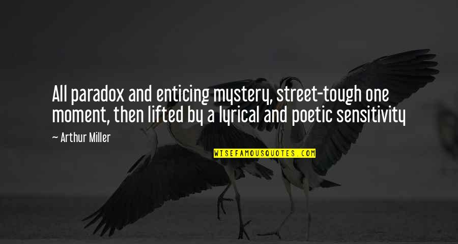 Tough One Quotes By Arthur Miller: All paradox and enticing mystery, street-tough one moment,