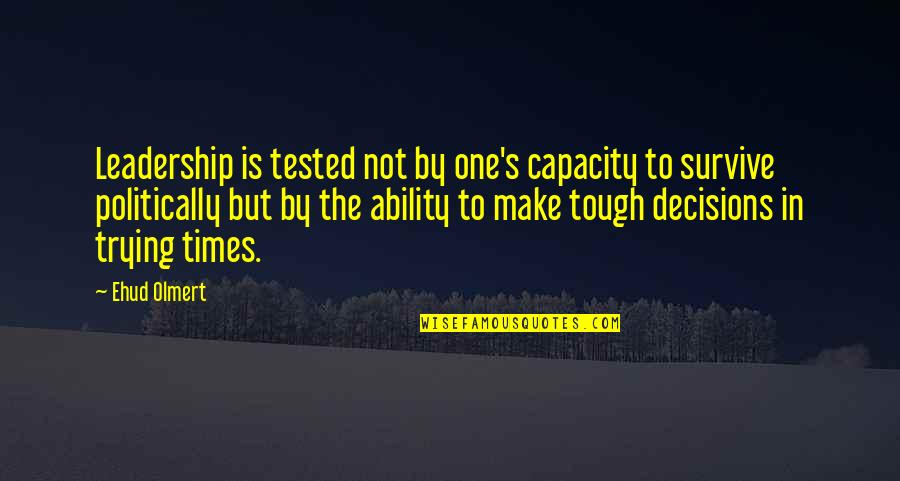Tough One Quotes By Ehud Olmert: Leadership is tested not by one's capacity to