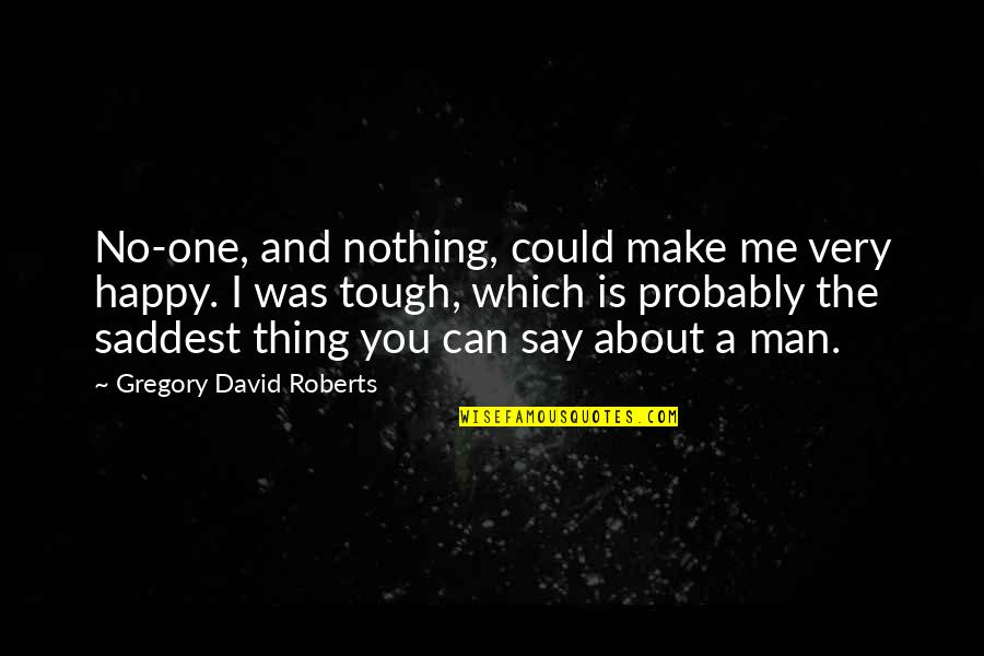Tough One Quotes By Gregory David Roberts: No-one, and nothing, could make me very happy.