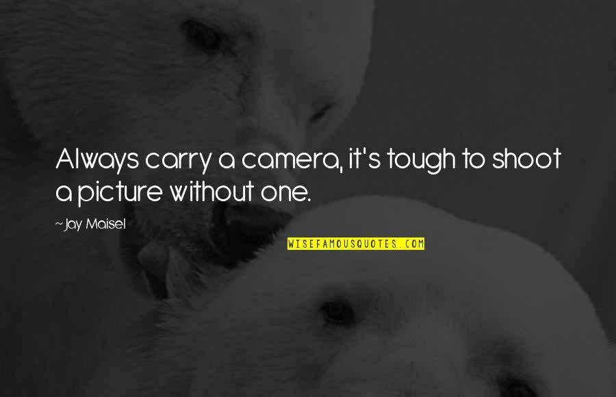 Tough One Quotes By Jay Maisel: Always carry a camera, it's tough to shoot