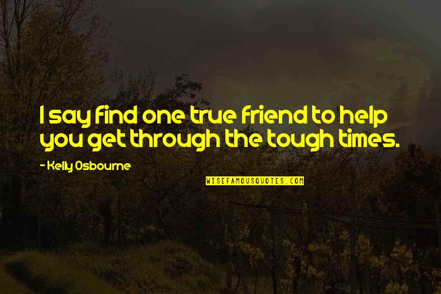 Tough One Quotes By Kelly Osbourne: I say find one true friend to help