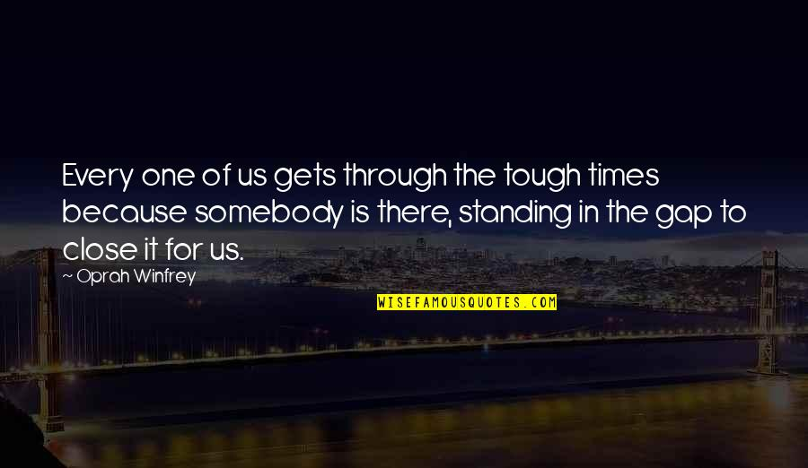 Tough One Quotes By Oprah Winfrey: Every one of us gets through the tough