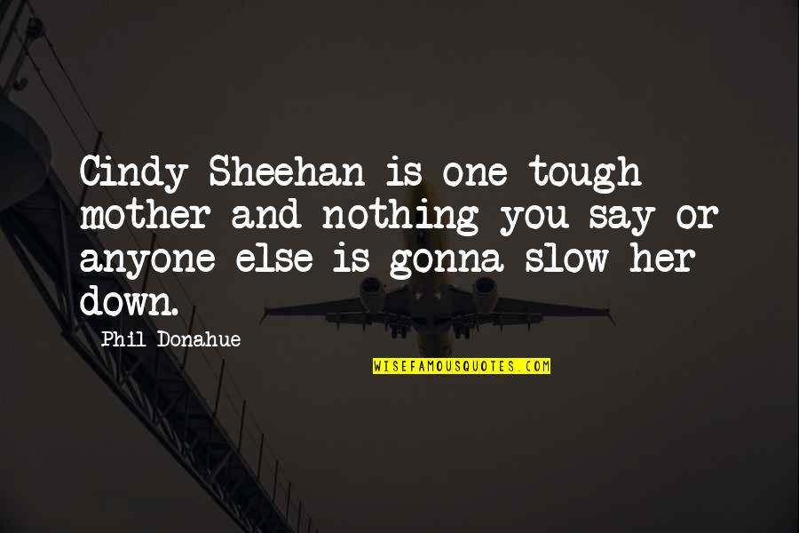 Tough One Quotes By Phil Donahue: Cindy Sheehan is one tough mother and nothing
