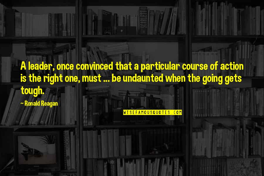 Tough One Quotes By Ronald Reagan: A leader, once convinced that a particular course
