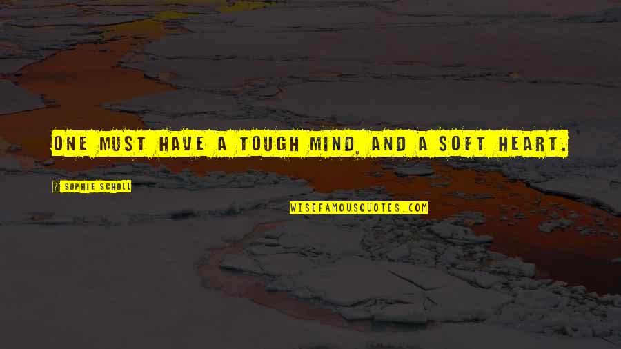 Tough One Quotes By Sophie Scholl: One must have a tough mind, and a