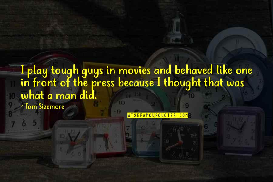 Tough One Quotes By Tom Sizemore: I play tough guys in movies and behaved