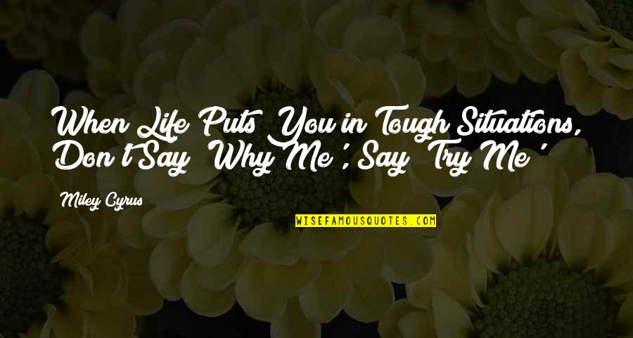 Tough Situations In Life Quotes By Miley Cyrus: When Life Puts You in Tough Situations, Don't