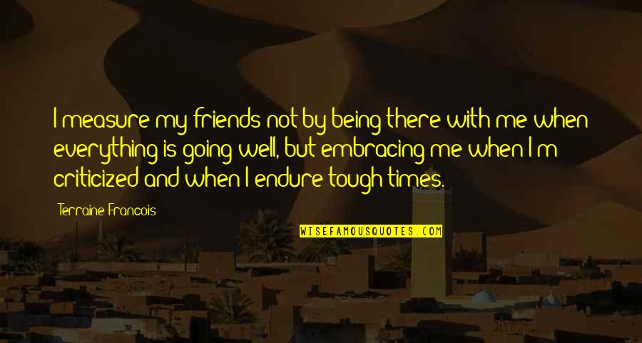 Tough Times And Friends Quotes By Terraine Francois: I measure my friends not by being there