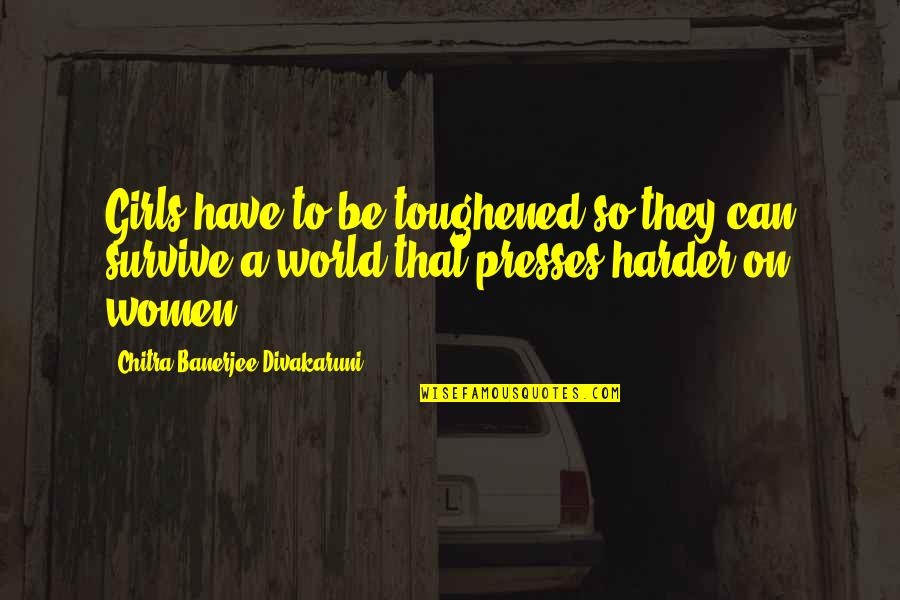 Toughened Quotes By Chitra Banerjee Divakaruni: Girls have to be toughened so they can