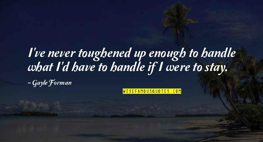 Toughened Quotes By Gayle Forman: I've never toughened up enough to handle what