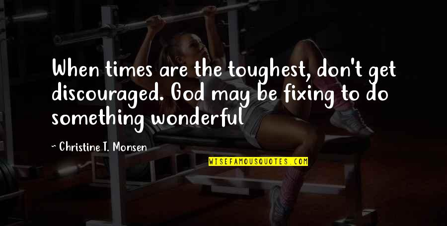 Toughest Times Quotes By Christine T. Monsen: When times are the toughest, don't get discouraged.