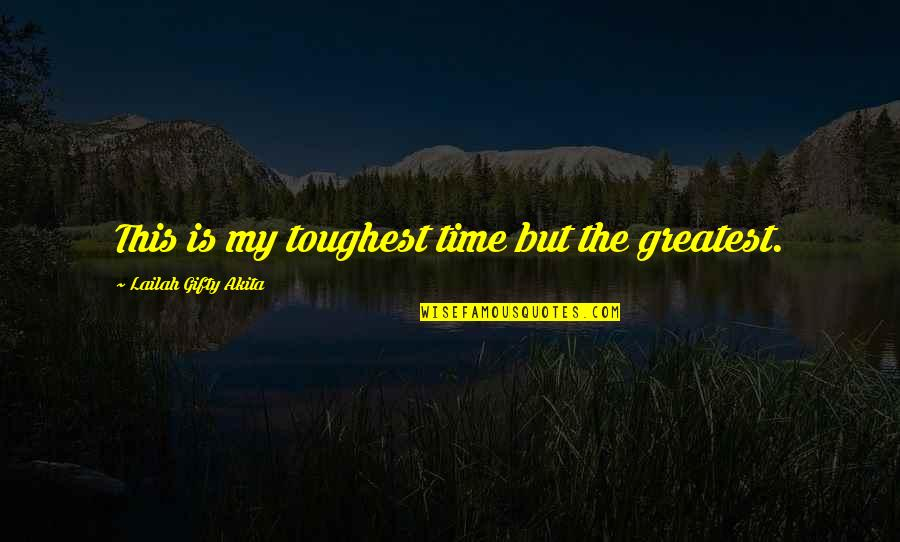 Toughest Times Quotes By Lailah Gifty Akita: This is my toughest time but the greatest.