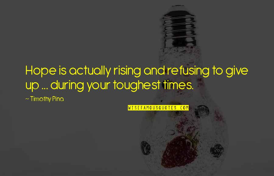 Toughest Times Quotes By Timothy Pina: Hope is actually rising and refusing to give